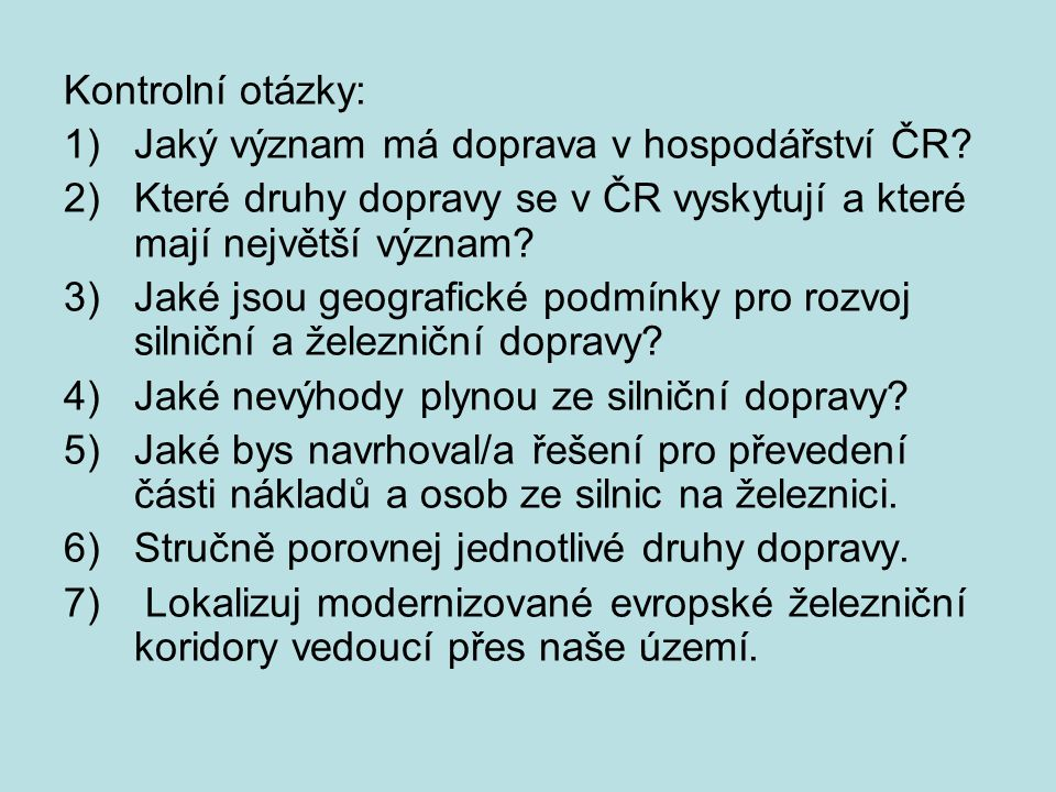Kontrolní otázky: 1)Jaký význam má doprava v hospodářství ČR? 2)Které druhy dopravy se v ČR vyskytují a které mají největší význam? 3)Jaké jsou geogra