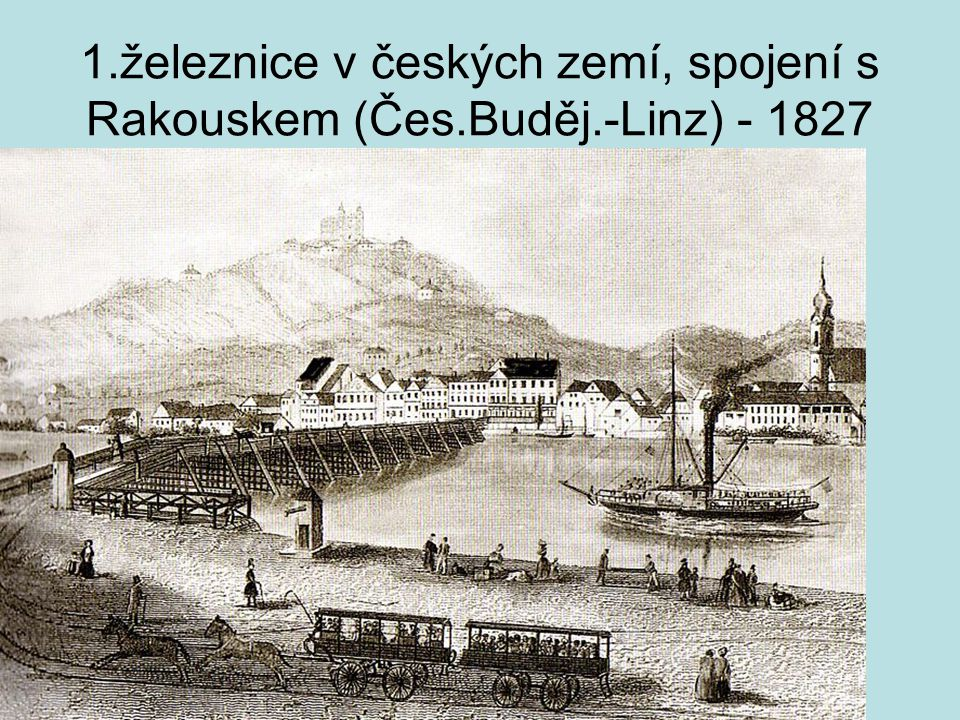 1.železnice v českých zemí, spojení s Rakouskem (Čes.Buděj.-Linz) - 1827