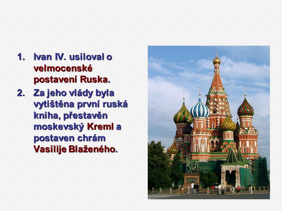 1.Ivan IV. usiloval o velmocenské postavení Ruska. 2.Za jeho vlády byla vytištěna první ruská kniha, přestavěn moskevský Kreml a postaven chrám Vasili