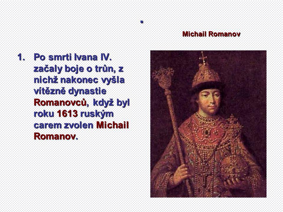 . 1.Po smrti Ivana IV. začaly boje o trůn, z nichž nakonec vyšla vítězně dynastie Romanovců, když byl roku 1613 ruským carem zvolen Michail Romanov. M