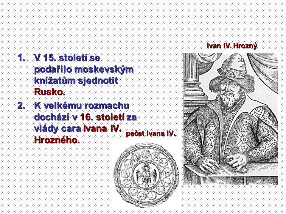 1.V 15. století se podařilo moskevským knížatům sjednotit Rusko. 2.K velkému rozmachu dochází v 16. století za vlády cara Ivana IV. Hrozného. Ivan IV.
