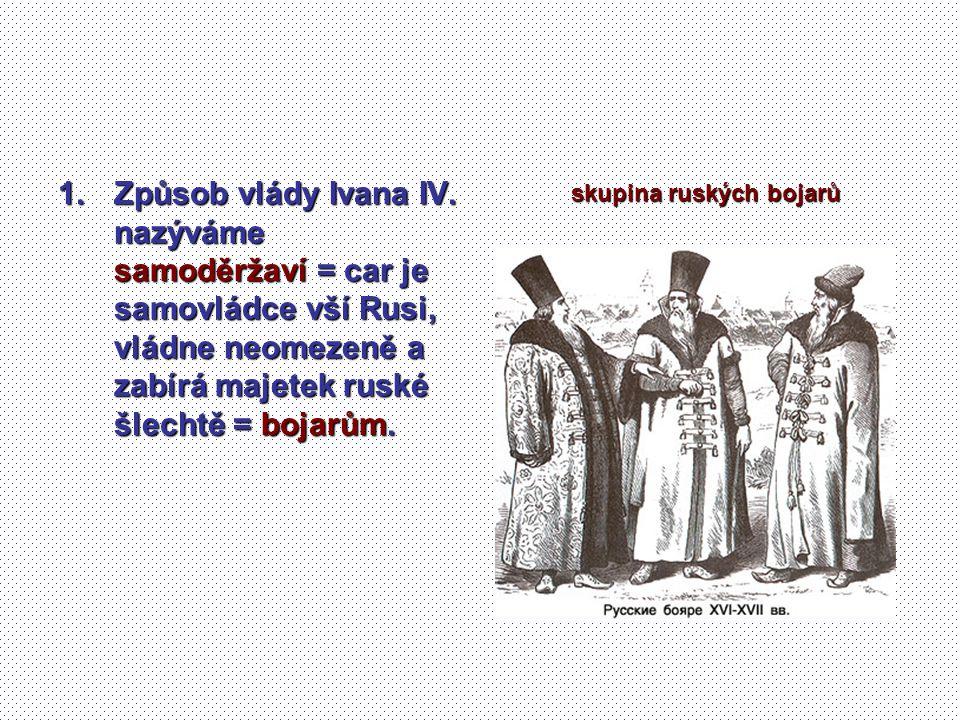 1.Způsob vlády Ivana IV. nazýváme samoděržaví = car je samovládce vší Rusi, vládne neomezeně a zabírá majetek ruské šlechtě = bojarům. skupina ruských