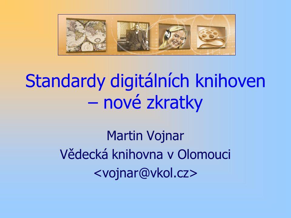Standardy digitálních knihoven – nové zkratky Martin Vojnar Vědecká knihovna v Olomouci