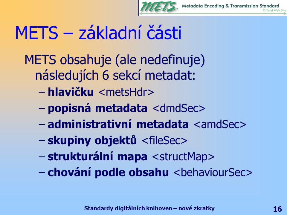 Standardy digitálních knihoven – nové zkratky 16 METS – základní části METS obsahuje (ale nedefinuje) následujích 6 sekcí metadat: –hlavičku –popisná metadata –administrativní metadata –skupiny objektů –strukturální mapa –chování podle obsahu