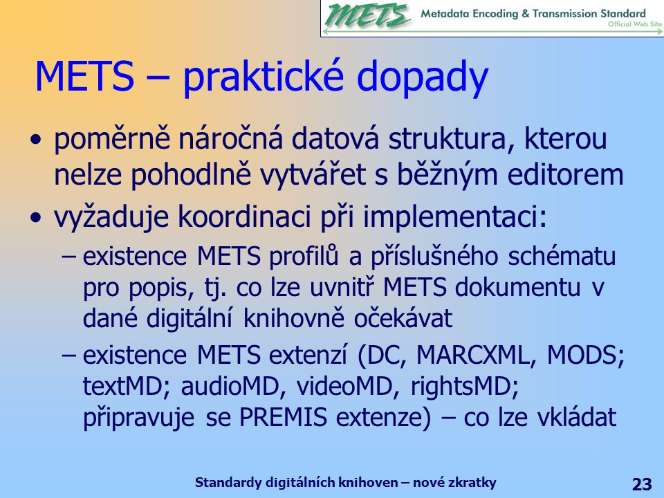 Standardy digitálních knihoven – nové zkratky 23 METS – praktické dopady poměrně náročná datová struktura, kterou nelze pohodlně vytvářet s běžným editorem vyžaduje koordinaci při implementaci: –existence METS profilů a příslušného schématu pro popis, tj.