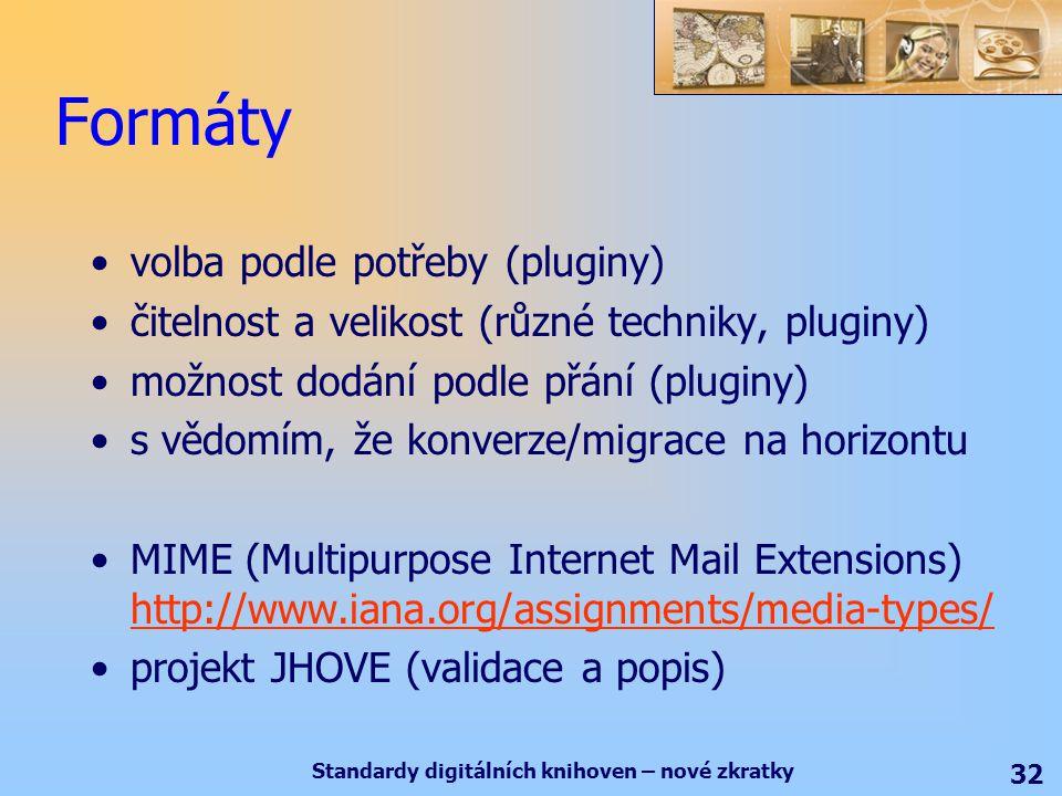 Standardy digitálních knihoven – nové zkratky 32 Formáty volba podle potřeby (pluginy) čitelnost a velikost (různé techniky, pluginy) možnost dodání podle přání (pluginy) s vědomím, že konverze/migrace na horizontu MIME (Multipurpose Internet Mail Extensions) http://www.iana.org/assignments/media-types/ http://www.iana.org/assignments/media-types/ projekt JHOVE (validace a popis)