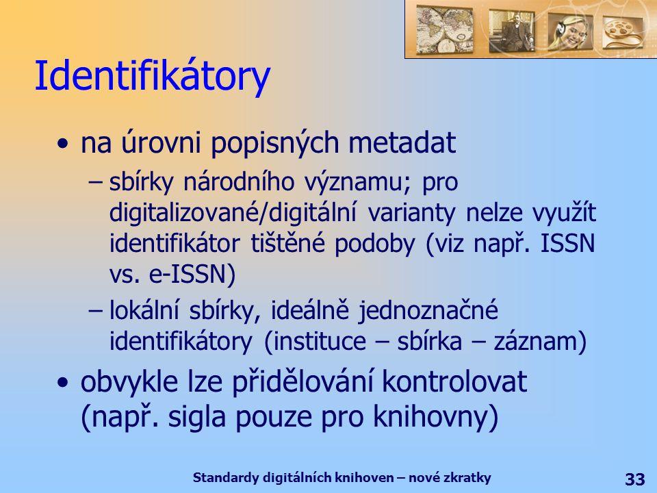 Standardy digitálních knihoven – nové zkratky 33 Identifikátory na úrovni popisných metadat –sbírky národního významu; pro digitalizované/digitální varianty nelze využít identifikátor tištěné podoby (viz např.