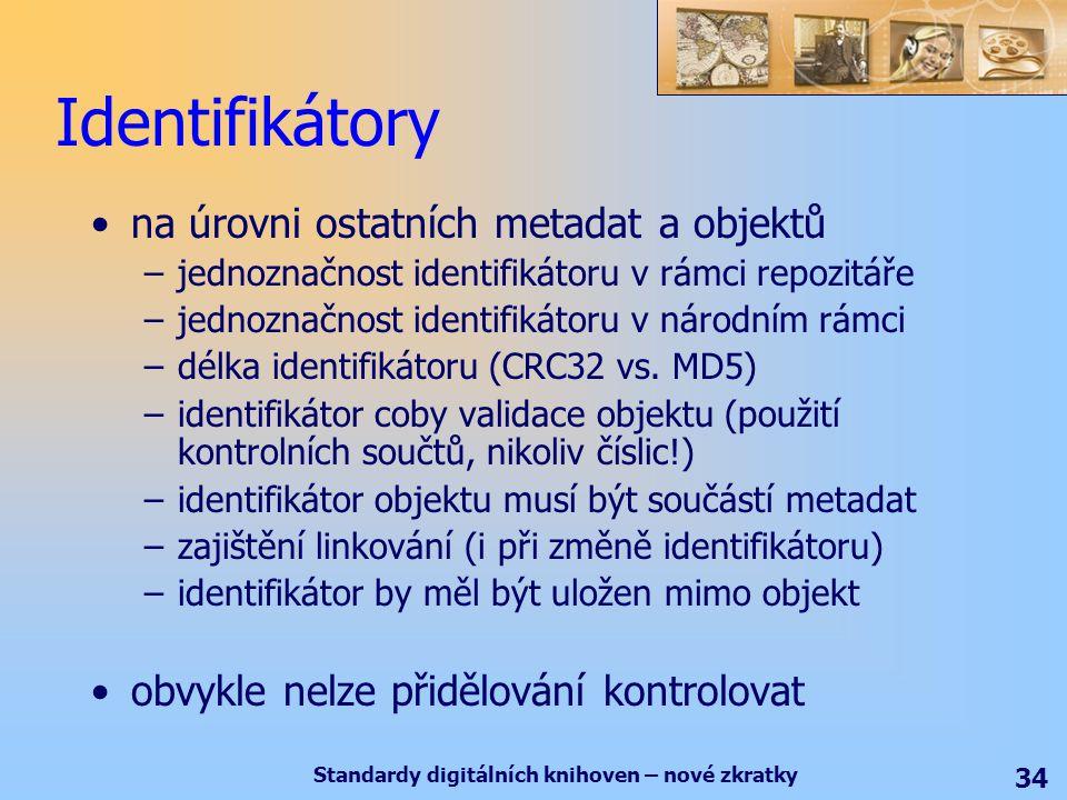 Standardy digitálních knihoven – nové zkratky 34 Identifikátory na úrovni ostatních metadat a objektů –jednoznačnost identifikátoru v rámci repozitáře –jednoznačnost identifikátoru v národním rámci –délka identifikátoru (CRC32 vs.