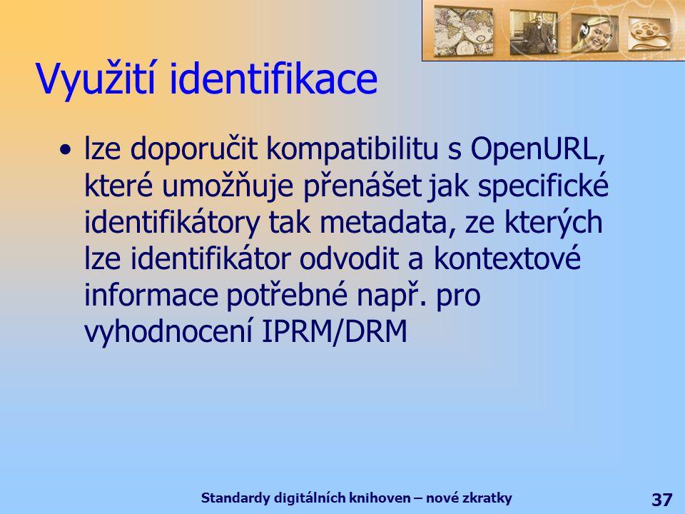Standardy digitálních knihoven – nové zkratky 37 Využití identifikace lze doporučit kompatibilitu s OpenURL, které umožňuje přenášet jak specifické identifikátory tak metadata, ze kterých lze identifikátor odvodit a kontextové informace potřebné např.