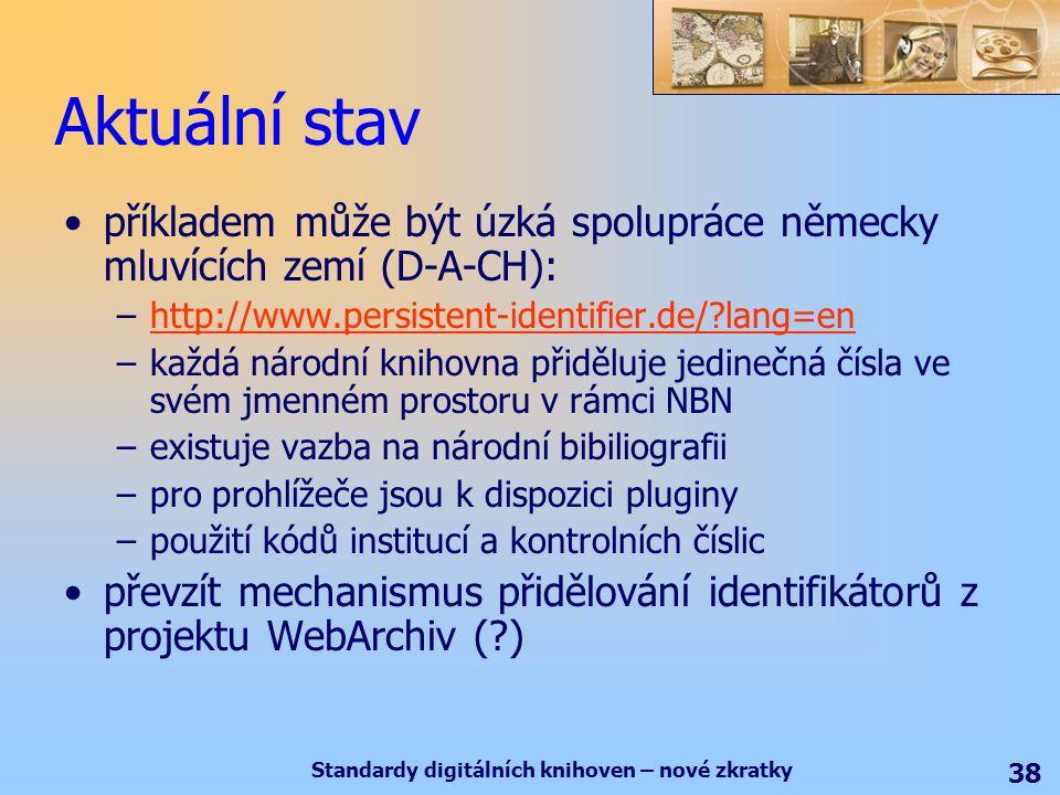 Standardy digitálních knihoven – nové zkratky 38 Aktuální stav příkladem může být úzká spolupráce německy mluvících zemí (D-A-CH): –http://www.persistent-identifier.de/ lang=enhttp://www.persistent-identifier.de/ lang=en –každá národní knihovna přiděluje jedinečná čísla ve svém jmenném prostoru v rámci NBN –existuje vazba na národní bibiliografii –pro prohlížeče jsou k dispozici pluginy –použití kódů institucí a kontrolních číslic převzít mechanismus přidělování identifikátorů z projektu WebArchiv ( )