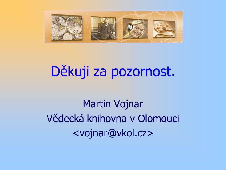 Děkuji za pozornost. Martin Vojnar Vědecká knihovna v Olomouci