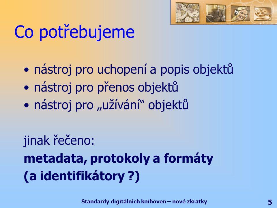 """Standardy digitálních knihoven – nové zkratky 5 Co potřebujeme nástroj pro uchopení a popis objektů nástroj pro přenos objektů nástroj pro """"užívání objektů jinak řečeno: metadata, protokoly a formáty (a identifikátory )"""