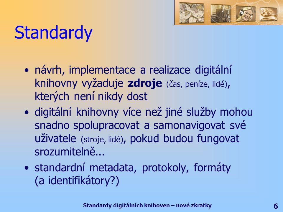 Standardy digitálních knihoven – nové zkratky 6 Standardy návrh, implementace a realizace digitální knihovny vyžaduje zdroje (čas, peníze, lidé), kterých není nikdy dost digitální knihovny více než jiné služby mohou snadno spolupracovat a samonavigovat své uživatele (stroje, lidé), pokud budou fungovat srozumitelně...