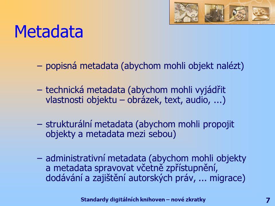 Standardy digitálních knihoven – nové zkratky 7 Metadata –popisná metadata (abychom mohli objekt nalézt) –technická metadata (abychom mohli vyjádřit vlastnosti objektu – obrázek, text, audio,...) –strukturální metadata (abychom mohli propojit objekty a metadata mezi sebou) –administrativní metadata (abychom mohli objekty a metadata spravovat včetně zpřístupnění, dodávání a zajištění autorských práv,...