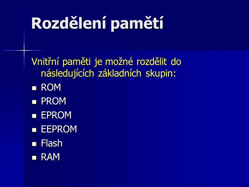 Rozdělení pamětí Vnitřní paměti je možné rozdělit do následujících základních skupin: ROM ROM PROM PROM EPROM EPROM EEPROM EEPROM Flash Flash RAM RAM