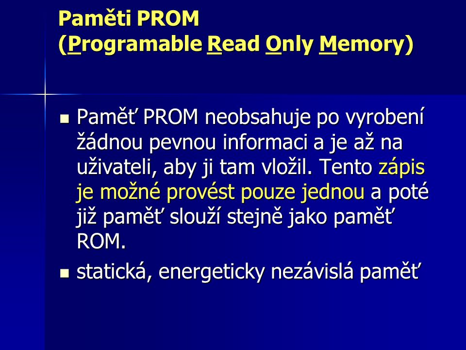 Paměti PROM (Programable Read Only Memory) Paměť PROM neobsahuje po vyrobení žádnou pevnou informaci a je až na uživateli, aby ji tam vložil. Tento zá