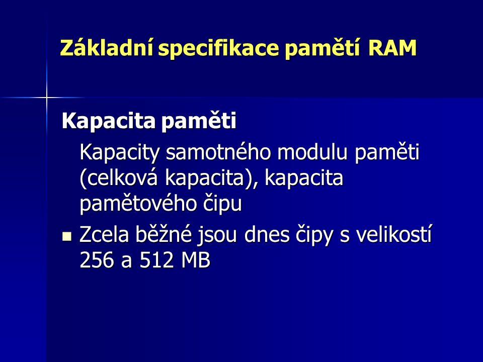Základní specifikace pamětí RAM Kapacita paměti Kapacity samotného modulu paměti (celková kapacita), kapacita pamětového čipu Zcela běžné jsou dnes či