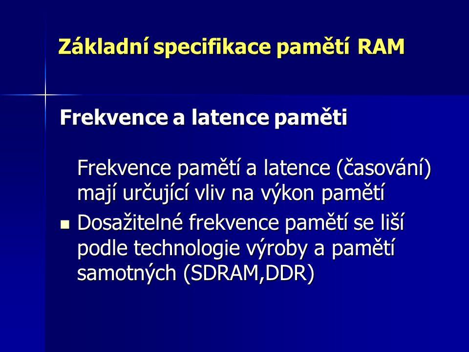 Základní specifikace pamětí RAM Frekvence a latence paměti Frekvence pamětí a latence (časování) mají určující vliv na výkon pamětí Dosažitelné frekve
