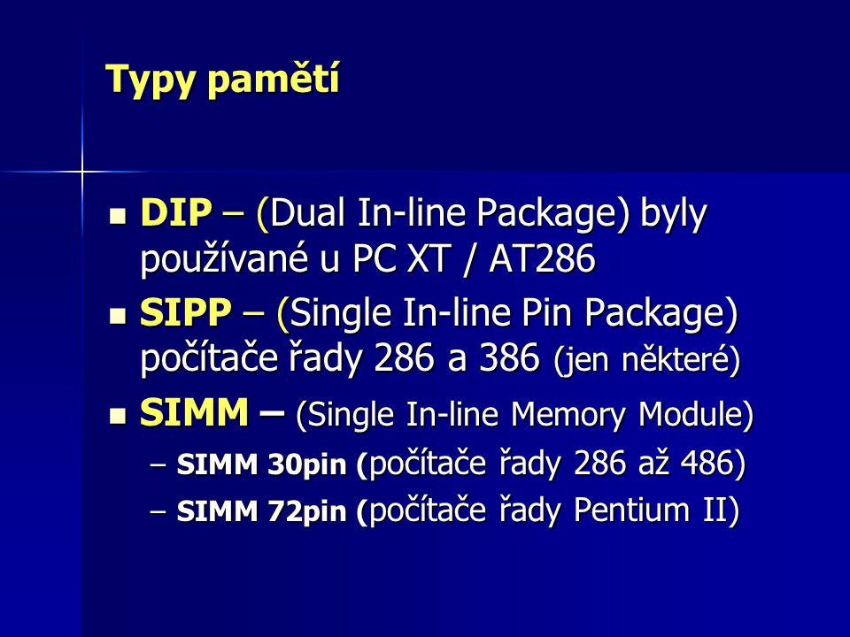 Typy pamětí DIP – (Dual In-line Package) byly používané u PC XT / AT286 DIP – (Dual In-line Package) byly používané u PC XT / AT286 SIPP – (Single In-