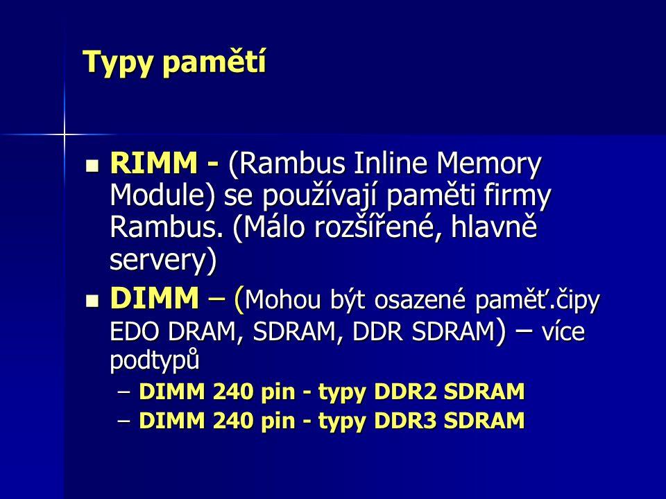 Typy pamětí RIMM - (Rambus Inline Memory Module) se používají paměti firmy Rambus. (Málo rozšířené, hlavně servery) RIMM - (Rambus Inline Memory Modul