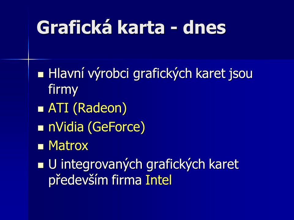 Grafická karta - dnes Hlavní výrobci grafických karet jsou firmy Hlavní výrobci grafických karet jsou firmy ATI (Radeon) ATI (Radeon) nVidia (GeForce)