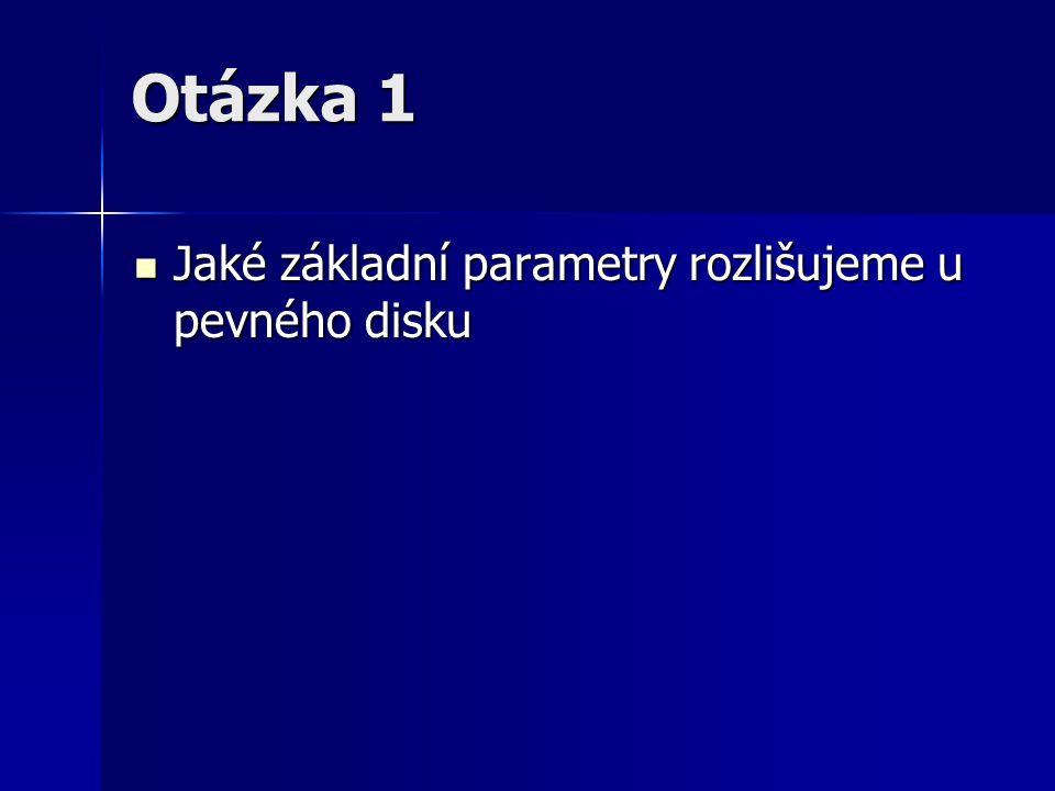 Otázka 1 Jaké základní parametry rozlišujeme u pevného disku Jaké základní parametry rozlišujeme u pevného disku