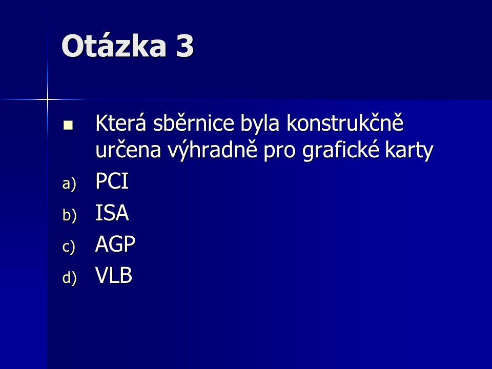 Otázka 3 Která sběrnice byla konstrukčně určena výhradně pro grafické karty Která sběrnice byla konstrukčně určena výhradně pro grafické karty a) PCI