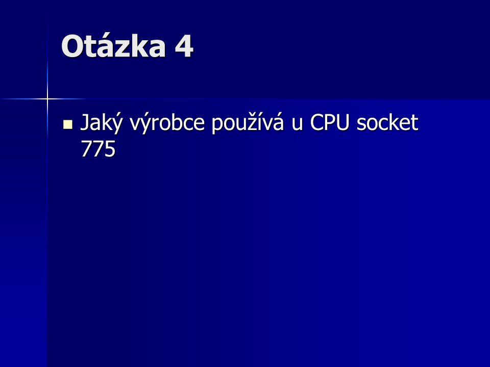 Otázka 4 Jaký výrobce používá u CPU socket 775 Jaký výrobce používá u CPU socket 775