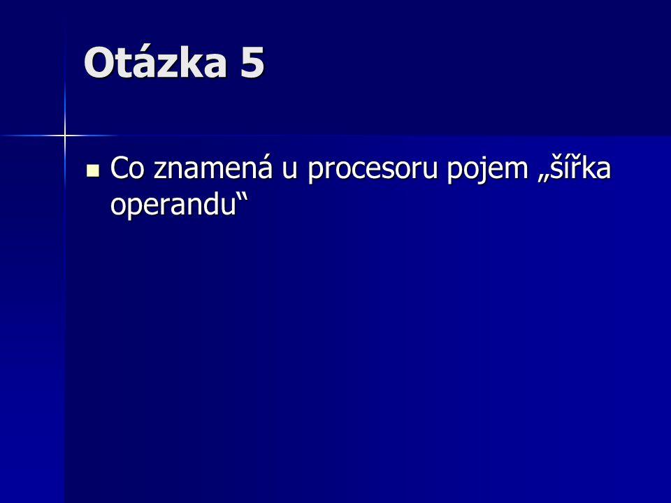 """Otázka 5 Co znamená u procesoru pojem """"šířka operandu"""" Co znamená u procesoru pojem """"šířka operandu"""""""