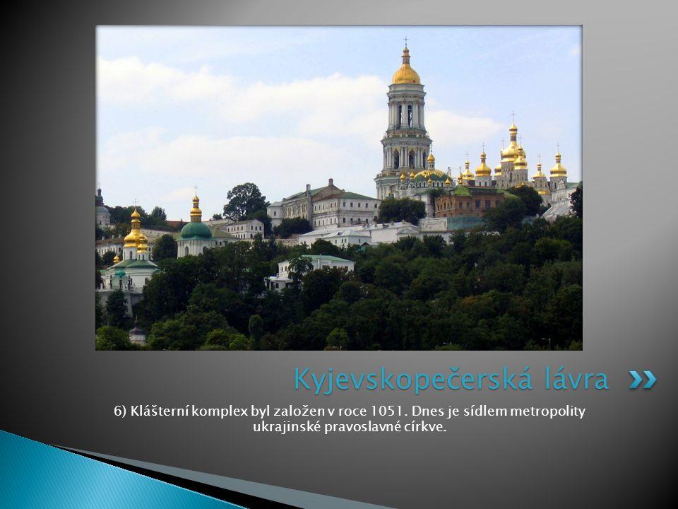 6) Klášterní komplex byl založen v roce 1051. Dnes je sídlem metropolity ukrajinské pravoslavné církve. Kyjevskopečerská lávra