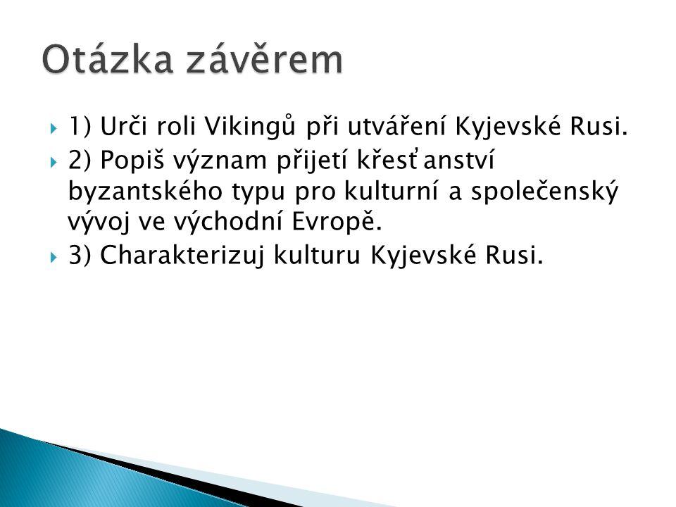  1) Urči roli Vikingů při utváření Kyjevské Rusi.  2) Popiš význam přijetí křesťanství byzantského typu pro kulturní a společenský vývoj ve východní