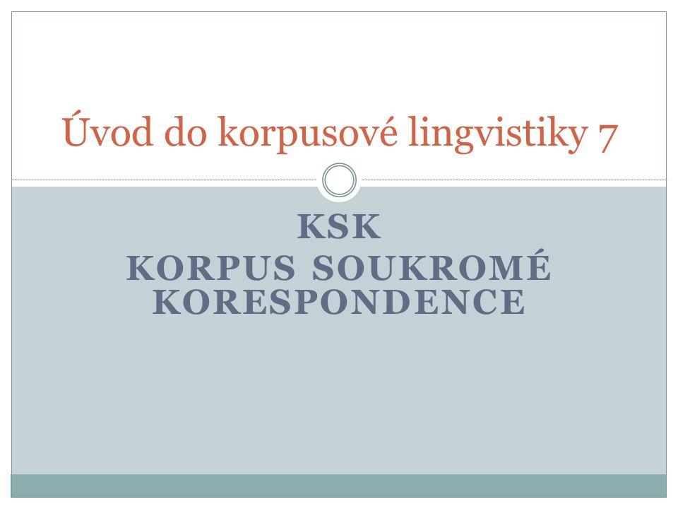 KSK KORPUS SOUKROMÉ KORESPONDENCE Úvod do korpusové lingvistiky 7