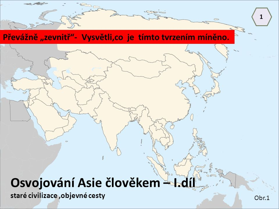 """Osvojování Asie člověkem – I.díl staré civilizace,objevné cesty Převážně """"zevnitř""""- Vysvětli,co je tímto tvrzením míněno. Obr.1 1"""