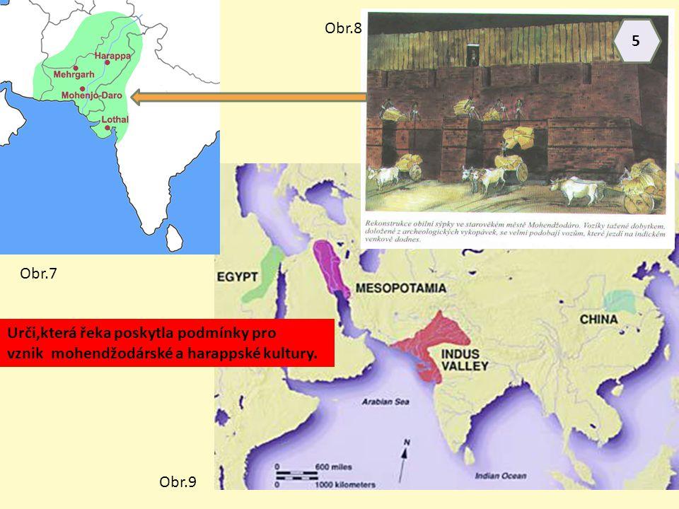 Urči,která řeka poskytla podmínky pro vznik mohendžodárské a harappské kultury. Obr.7 Obr.8 Obr.9 5