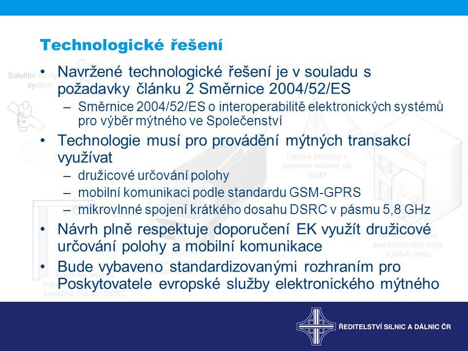 Navržené technologické řešení je v souladu s požadavky článku 2 Směrnice 2004/52/ES –Směrnice 2004/52/ES o interoperabilitě elektronických systémů pro výběr mýtného ve Společenství Technologie musí pro provádění mýtných transakcí využívat –družicové určování polohy –mobilní komunikaci podle standardu GSM-GPRS –mikrovlnné spojení krátkého dosahu DSRC v pásmu 5,8 GHz Návrh plně respektuje doporučení EK využít družicové určování polohy a mobilní komunikace Bude vybaveno standardizovanými rozhraním pro Poskytovatele evropské služby elektronického mýtného