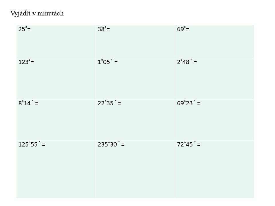25°= 38°=69°= 123°= 1°05´=2°48´= 8°14´= 22°35´=69°23´= 125°55´= 235°30´=72°45´= Vyjádři v minutách