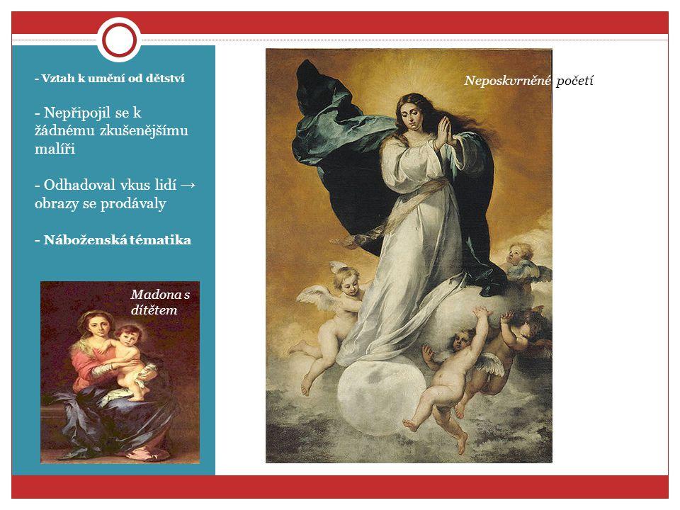 - Vztah k umění od dětství - Nepřipojil se k žádnému zkušenějšímu malíři - Odhadoval vkus lidí → obrazy se prodávaly - Náboženská tématika Neposkvrněné početí Madona s dítětem