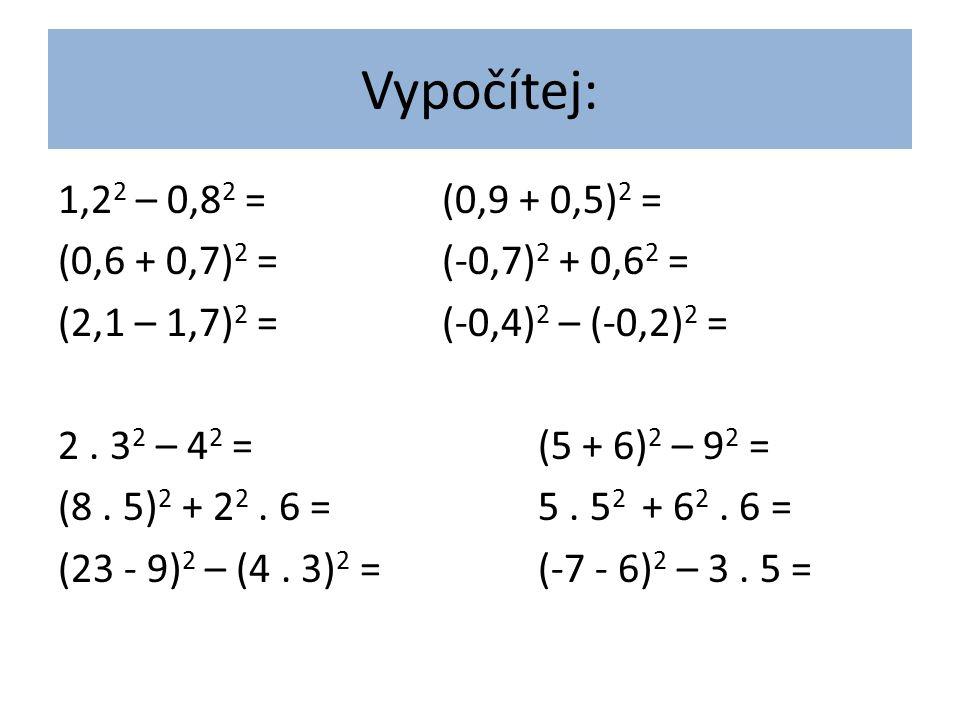 Vypočítej: 1,2 2 – 0,8 2 =(0,9 + 0,5) 2 = (0,6 + 0,7) 2 =(-0,7) 2 + 0,6 2 = (2,1 – 1,7) 2 =(-0,4) 2 – (-0,2) 2 = 2. 3 2 – 4 2 =(5 + 6) 2 – 9 2 = (8. 5