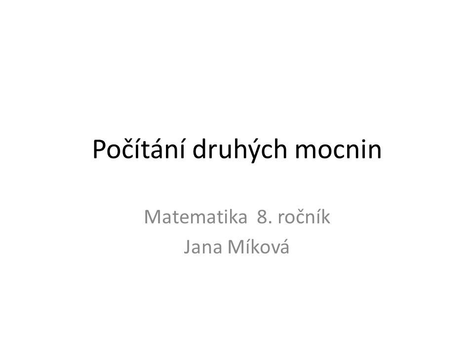 Počítání druhých mocnin Matematika 8. ročník Jana Míková