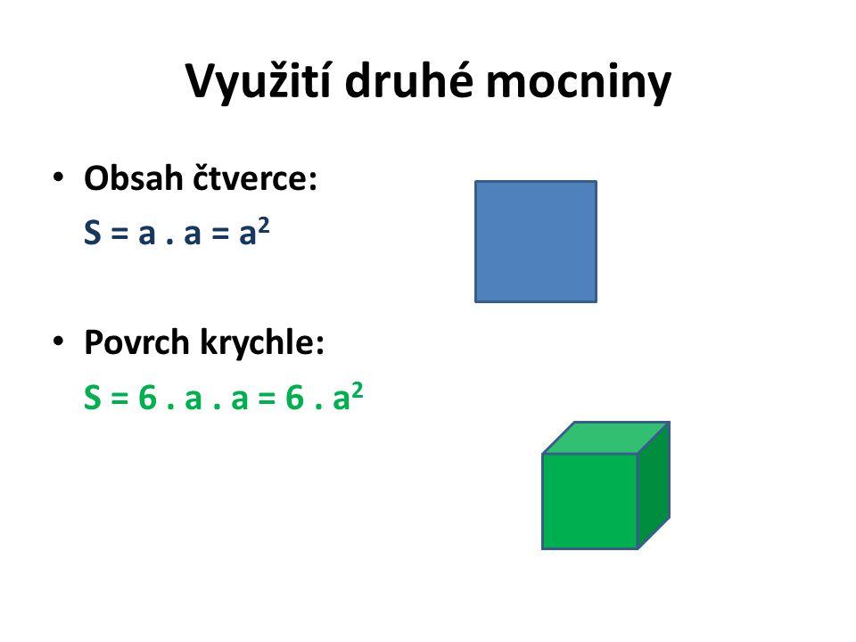 Využití druhé mocniny Obsah čtverce: S = a. a = a 2 Povrch krychle: S = 6. a. a = 6. a 2