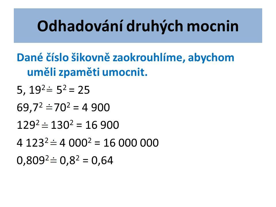 Odhadování druhých mocnin Dané číslo šikovně zaokrouhlíme, abychom uměli zpaměti umocnit. 5, 19 2 5 2 = 25 69,7 2 70 2 = 4 900 129 2 130 2 = 16 900 4