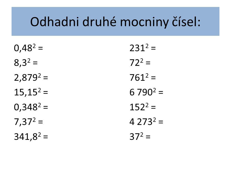 Odhadni druhé mocniny čísel: 0,48 2 =231 2 = 8,3 2 =72 2 = 2,879 2 =761 2 = 15,15 2 =6 790 2 = 0,348 2 =152 2 = 7,37 2 =4 273 2 = 341,8 2 =37 2 =
