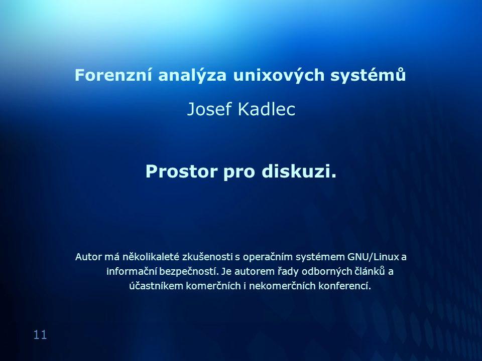 11 Forenzní analýza unixových systémů Josef Kadlec Prostor pro diskuzi. Autor má několikaleté zkušenosti s operačním systémem GNU/Linux a informační b