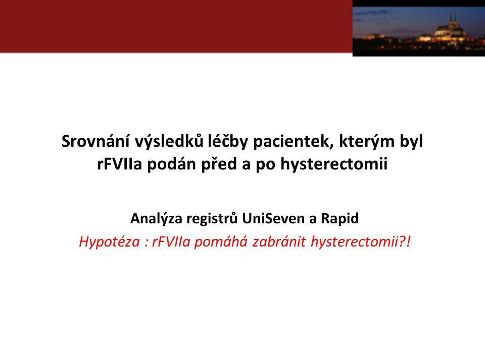 Srovnání výsledků léčby pacientek, kterým byl rFVIIa podán před a po hysterectomii Analýza registrů UniSeven a Rapid Hypotéza : rFVIIa pomáhá zabránit hysterectomii !