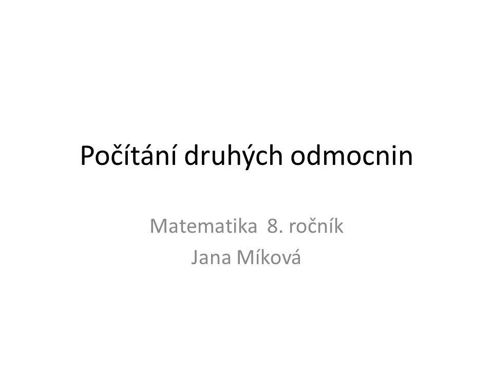 Počítání druhých odmocnin Matematika 8. ročník Jana Míková