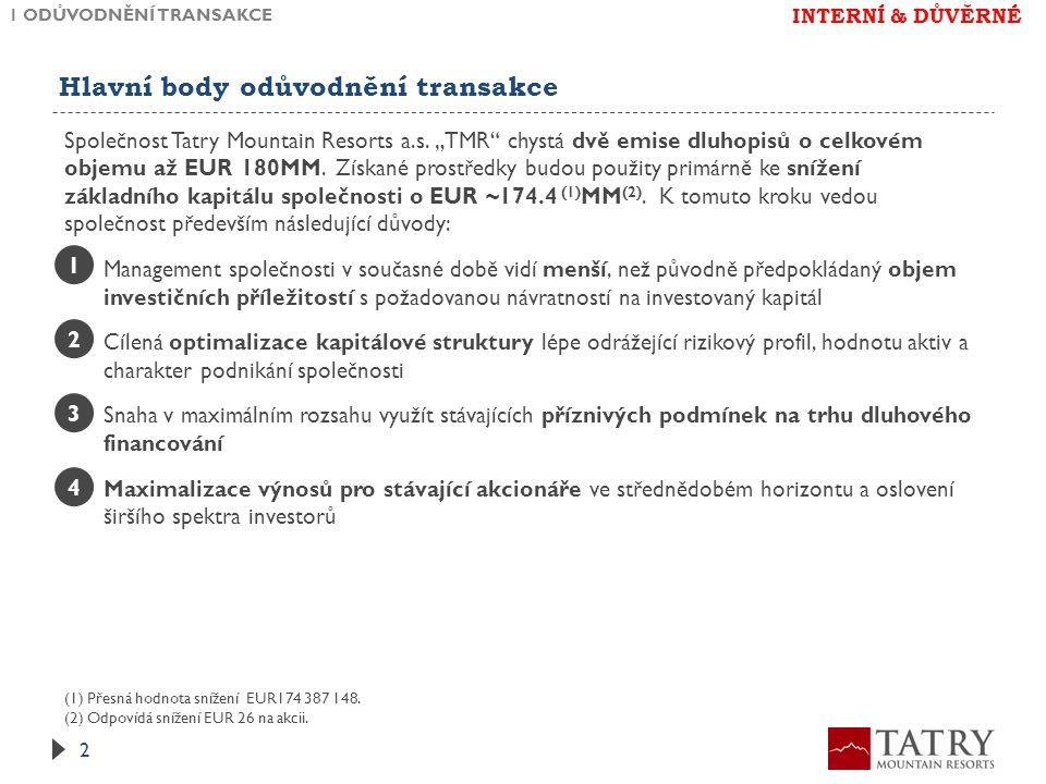 Detailní komentář ke zdůvodnění transakce KOMENTÁŘ 1 ODŮVODNĚNÍ TRANSAKCE 3 DŮVOD MÉNĚ ATRAKTIVNÍCH INVESTIČNÍCH PŘÍLEŽITOSTÍ  Expanze TMR na polský trh jde z důvodů, které jsou mimo kontrolu společnosti výrazně pomaleji; privatizace polské části Tater nevyšla  Potenciál na pro nové investice na Slovensku je ve značné míře vyčerpán – to se netýká se investic, které TMR plánuje provést v tomto a příštím roce  Investice v ČR (Špindlerův mlýn) budou financovány společně s majoritním spoluinvestorem na úrovni společnosti Melida, která je nájemcem areálu ve Špindlerově mlýně, skiareál je navíc relativně nezadlužený 1 OPTIMALIZACE KAPITÁLOVÉ STRUKTURY  TMR je v současnosti financována prostřednictvím extrémně konzervativní kapitálové struktury; jako de-facto infrastrukturní/real-estate společnost je její optimální zadlužení na úrovni ~65% hodnoty aktiv  TMR prokázala za posledních několik let schopnost významně růst a přitom dodržovat své plánované finanční cíle – investice do společnosti má podstatně příznivější rizikový profil, což by mělo být odraženo i ve změně kapitálové struktury  Dodatečné zadlužení přinese společnosti daňový štít s odhadovanou roční hodnotou cca EUR 2.2MM 2 VYUŽITÍ PŘÍZNIVÝCH PODMÍNEK NA TRHU DLUHOVÉHO FINANCOVÁNÍ  Při současné rekordně nízké úrovni úrokových sazeb bude společnost benefitovat z obligace s fixním kuponem  I přes nedávné změny regulace má management společnosti indikace, že existuje poptávka po dluhových cenných papírech TMR 3 MAXIMALIZACE VÝNOSU PRO STÁVAJÍCÍ AKCIONÁŘE  Vyplacení podstatné části prvotní investice maximalizuje výnos stávajících akcionářů, a přináší hotovost při zachování podílu na společnosti  Nově emitované dluhové cenné papíry přinesou atraktivní investiční příležitost i investorům, pro které je akciová investice příliš riziková 4 INTERNÍ & DŮVĚRNÉ