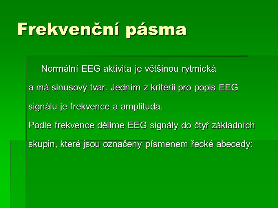 Frekvenční pásma Normální EEG aktivita je většinou rytmická Normální EEG aktivita je většinou rytmická a má sinusový tvar. Jedním z kritérii pro popis