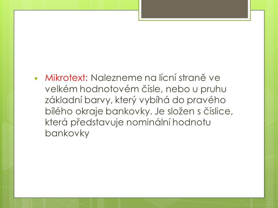  Mikrotext: Nalezneme na lícní straně ve velkém hodnotovém čísle, nebo u pruhu základní barvy, který vybíhá do pravého bílého okraje bankovky.