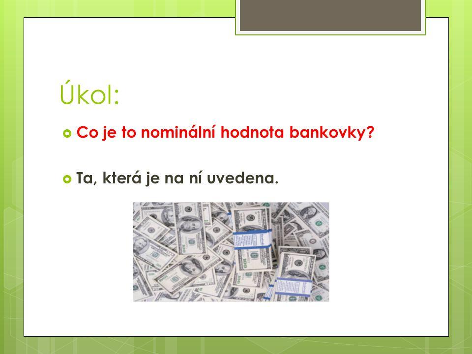 Úkol:  Co je to nominální hodnota bankovky  Ta, která je na ní uvedena.