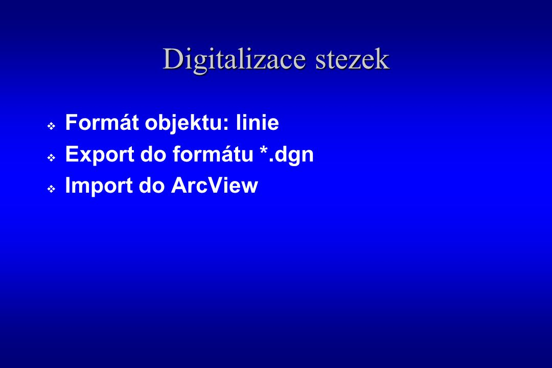 Digitalizace stezek  Formát objektu: linie  Export do formátu *.dgn  Import do ArcView